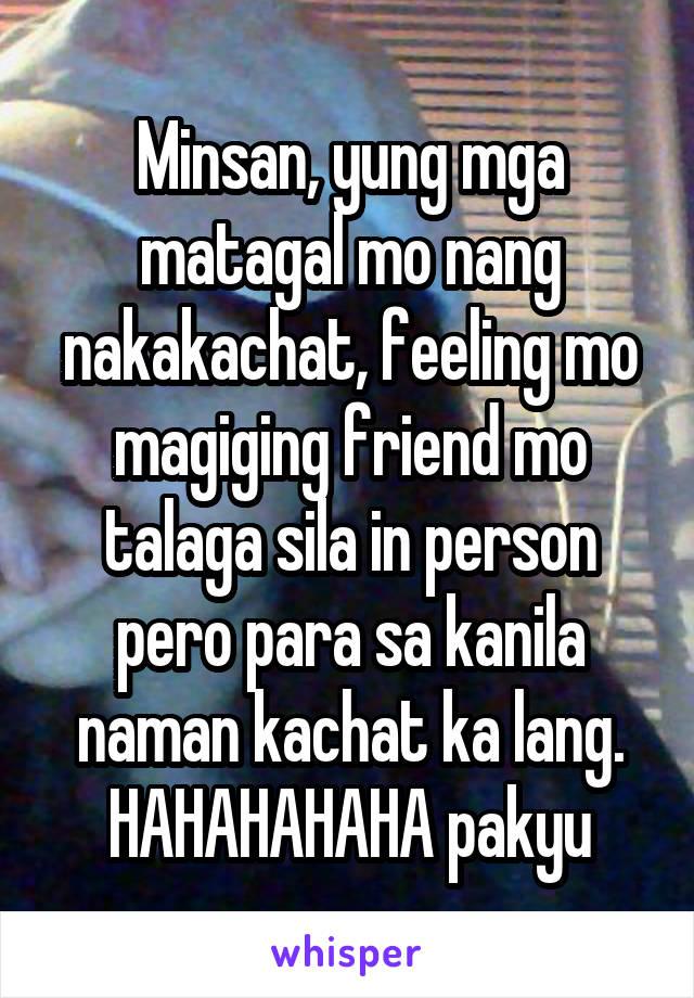 Minsan, yung mga matagal mo nang nakakachat, feeling mo magiging friend mo talaga sila in person pero para sa kanila naman kachat ka lang. HAHAHAHAHA pakyu