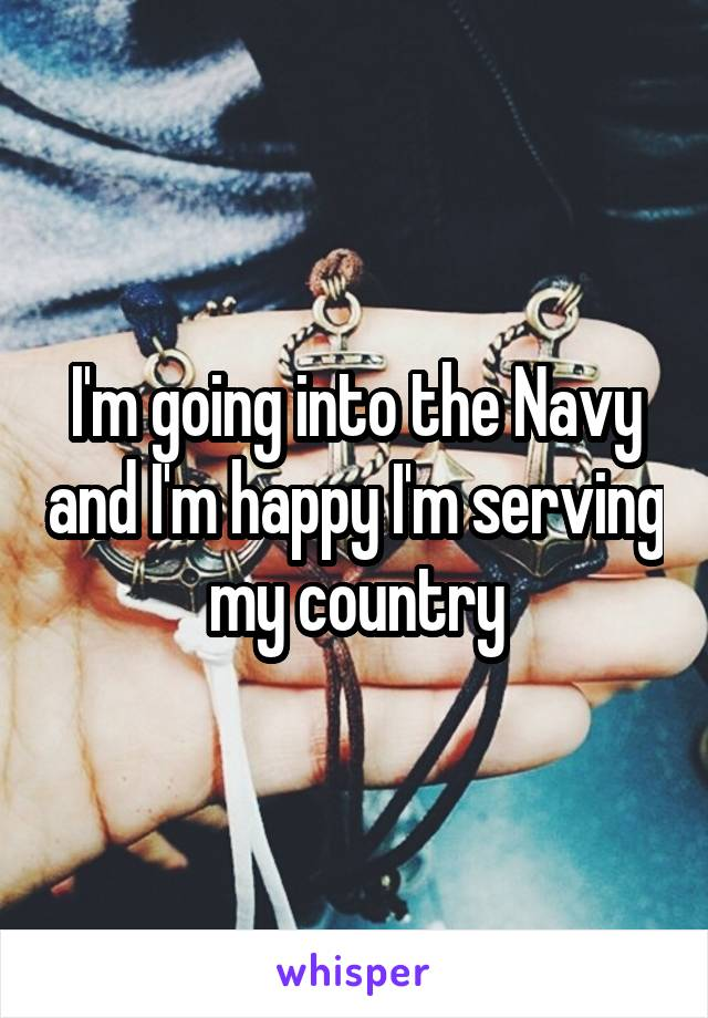 I'm going into the Navy and I'm happy I'm serving my country