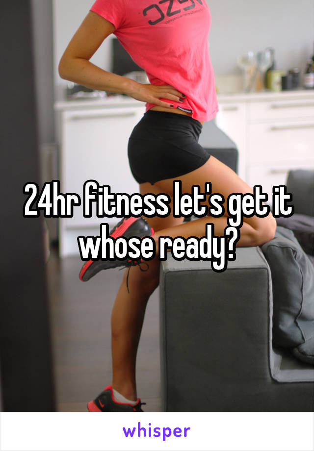 24hr fitness let's get it whose ready?