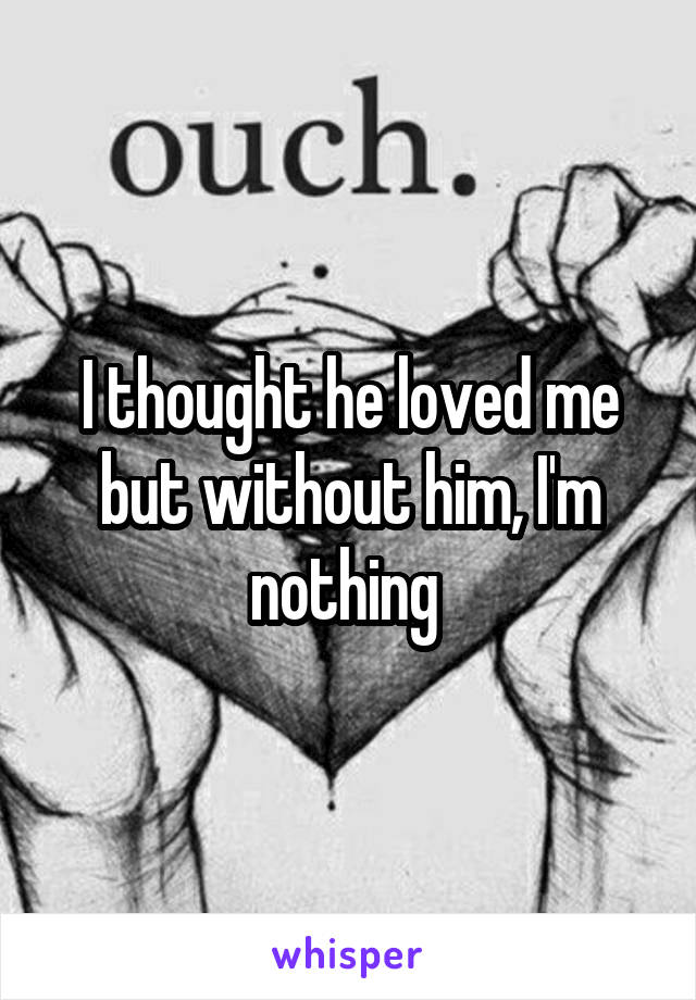 I thought he loved me but without him, I'm nothing
