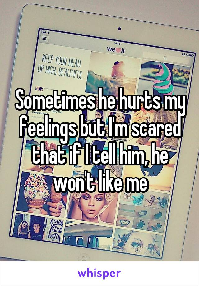 Sometimes he hurts my feelings but I'm scared that if I tell him, he won't like me