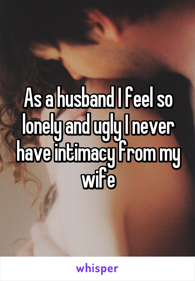 As a husband I feel so lonely and ugly I never have intimacy from my wife