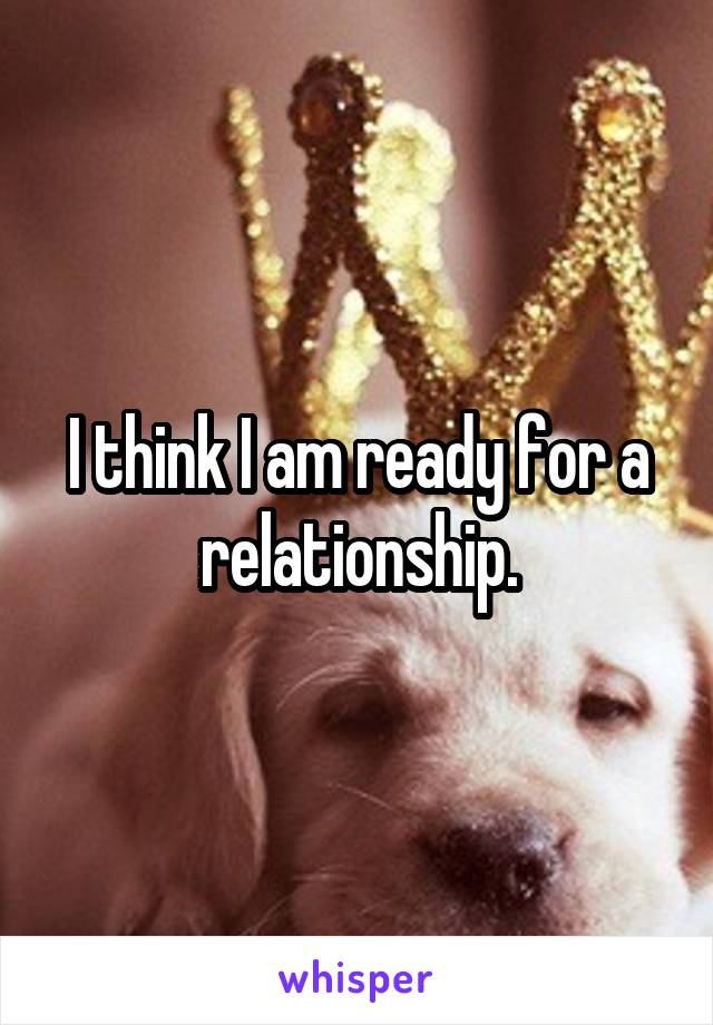 I think I am ready for a relationship.