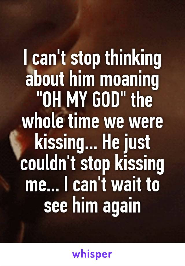"""I can't stop thinking about him moaning  """"OH MY GOD"""" the whole time we were kissing... He just couldn't stop kissing me... I can't wait to see him again"""