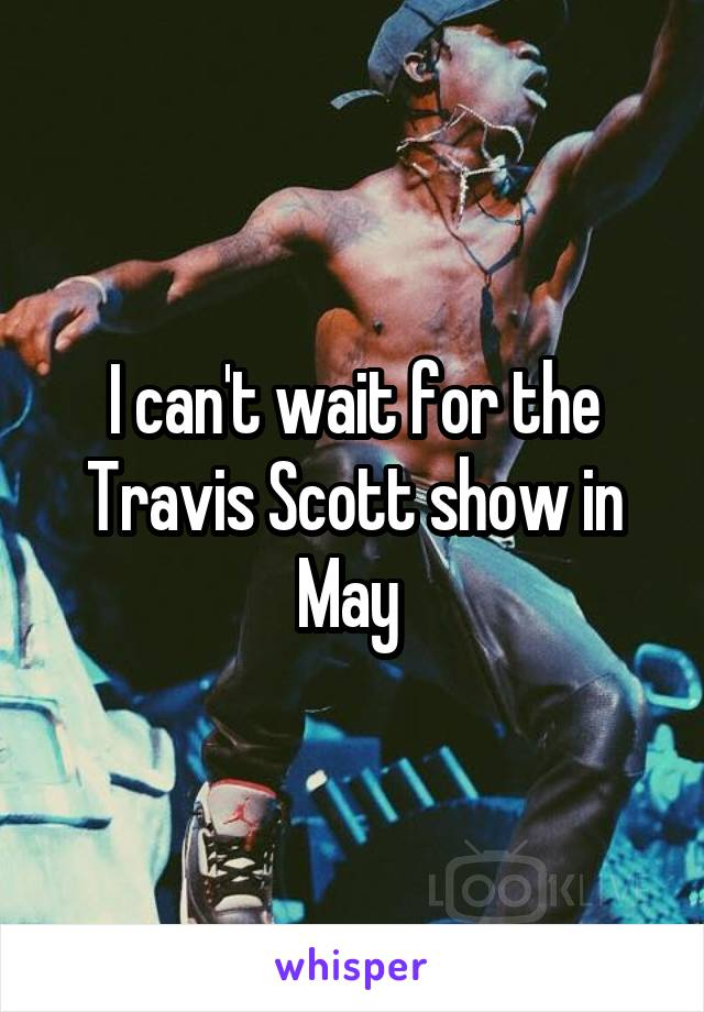 I can't wait for the Travis Scott show in May