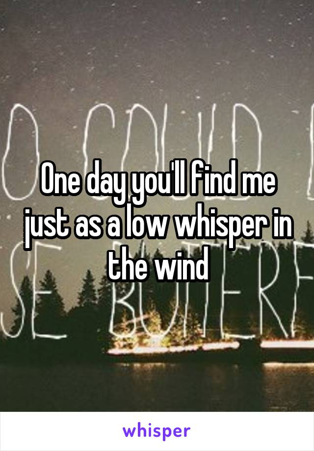 One day you'll find me just as a low whisper in the wind