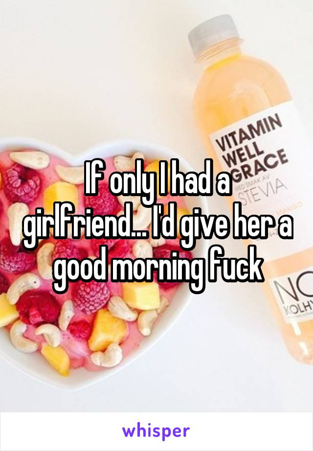 If only I had a girlfriend... I'd give her a good morning fuck