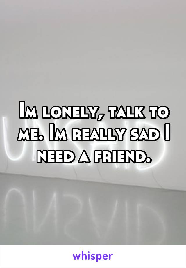 Im lonely, talk to me. Im really sad I need a friend.