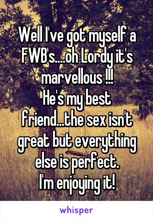 Well I've got myself a FWB's....oh Lordy it's marvellous !!! He's my best friend...the sex isn't great but everything else is perfect. I'm enjoying it!