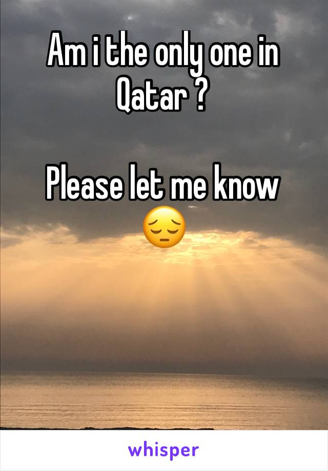 Am i the only one in Qatar ?  Please let me know  😔