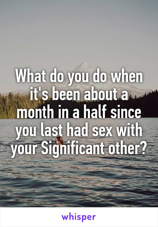 What do you do when it's been about a month in a half since you last had sex with your Significant other?