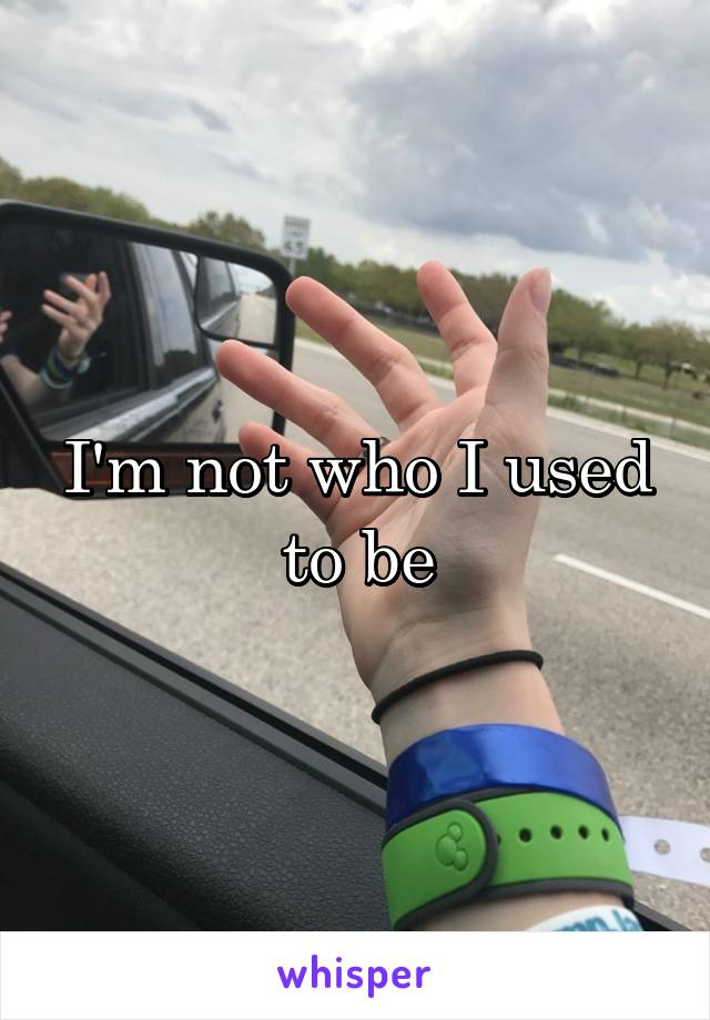 I'm not who I used to be