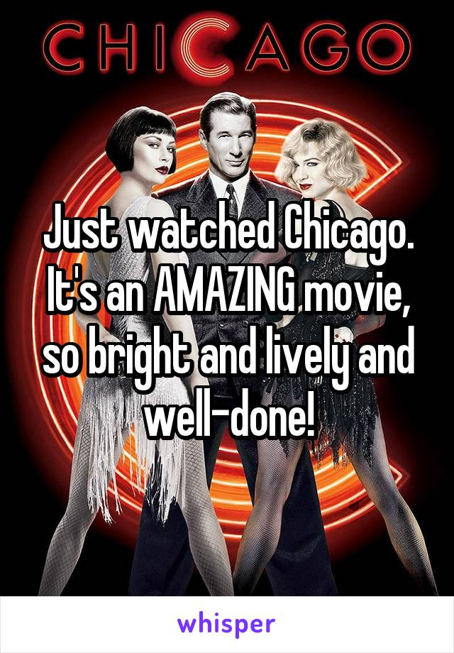 Just watched Chicago. It's an AMAZING movie, so bright and lively and well-done!