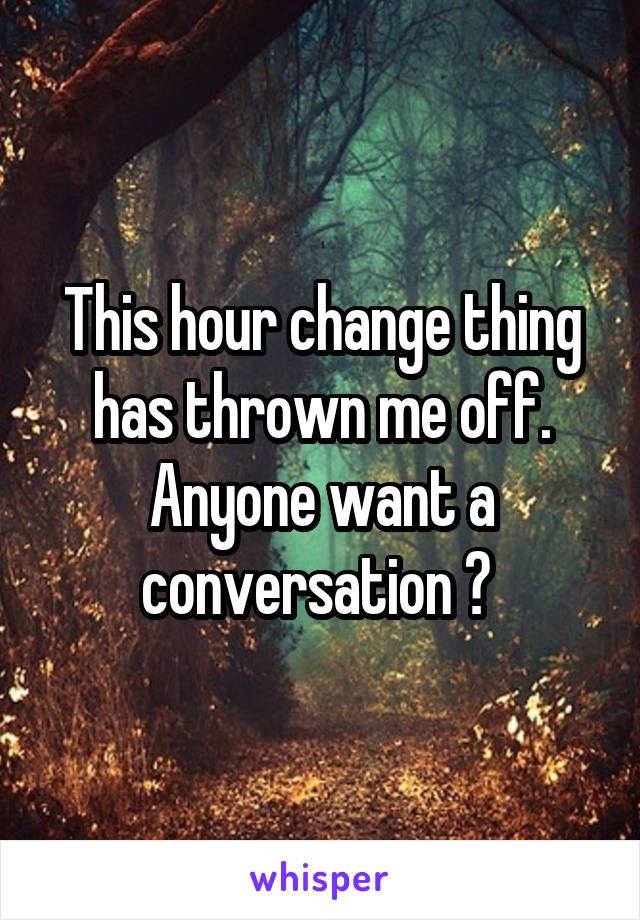 This hour change thing has thrown me off. Anyone want a conversation ?