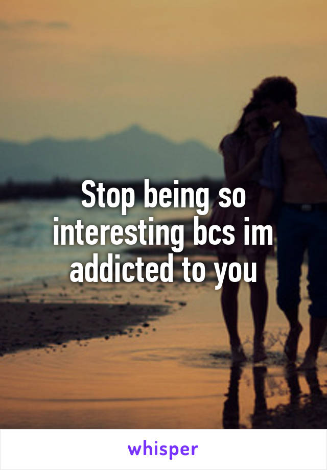 Stop being so interesting bcs im addicted to you