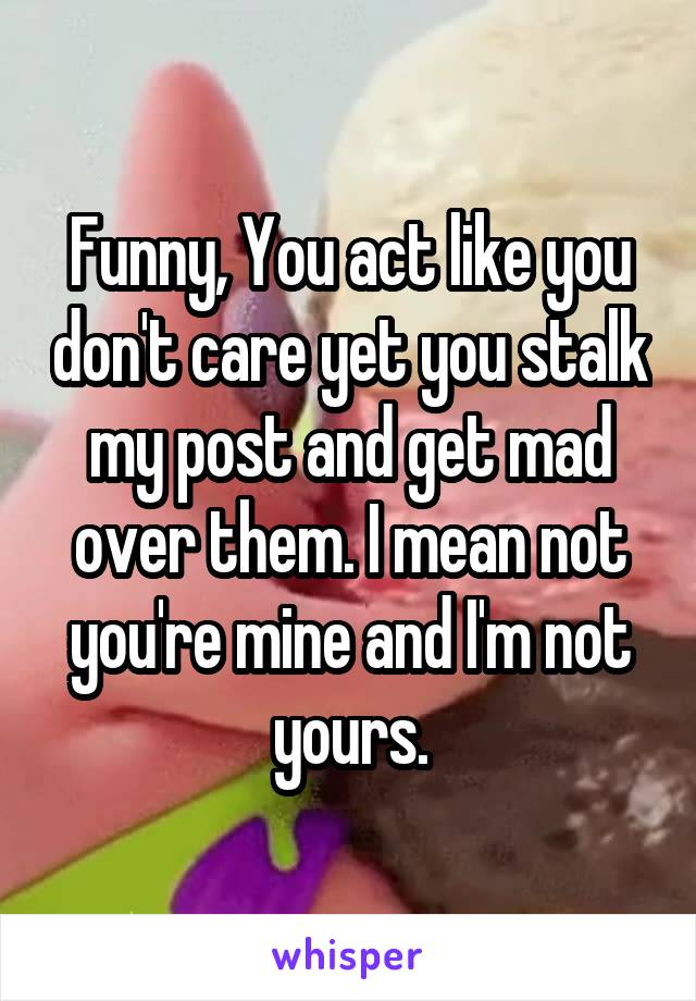 Funny, You act like you don't care yet you stalk my post and get mad over them. I mean not you're mine and I'm not yours.