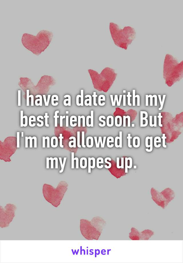 I have a date with my best friend soon. But I'm not allowed to get my hopes up.