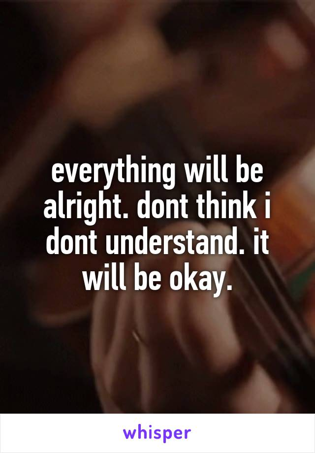 everything will be alright. dont think i dont understand. it will be okay.