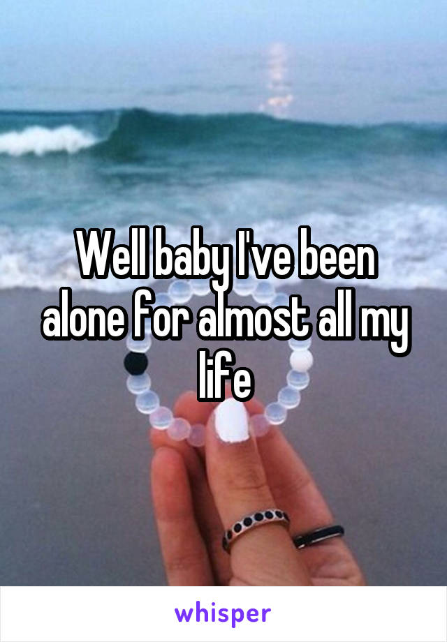 Well baby I've been alone for almost all my life
