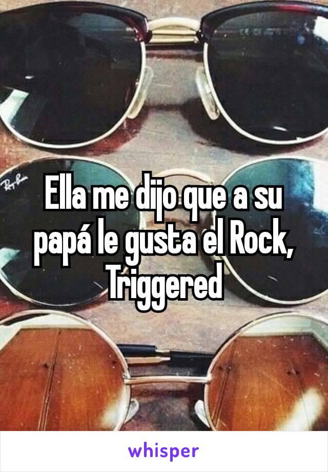 Ella me dijo que a su papá le gusta el Rock, Triggered