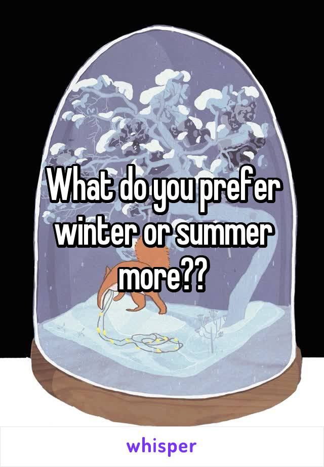 What do you prefer winter or summer more??