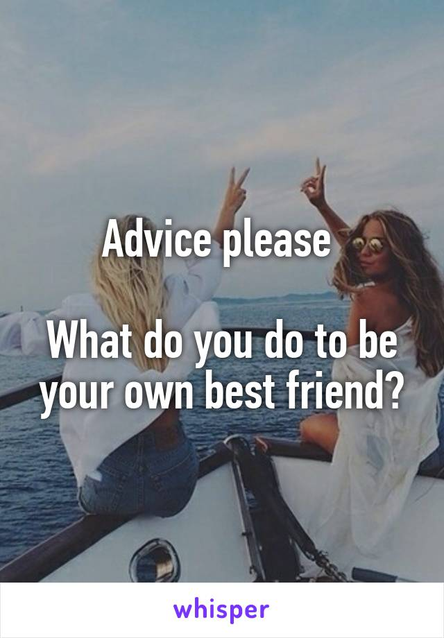 Advice please   What do you do to be your own best friend?
