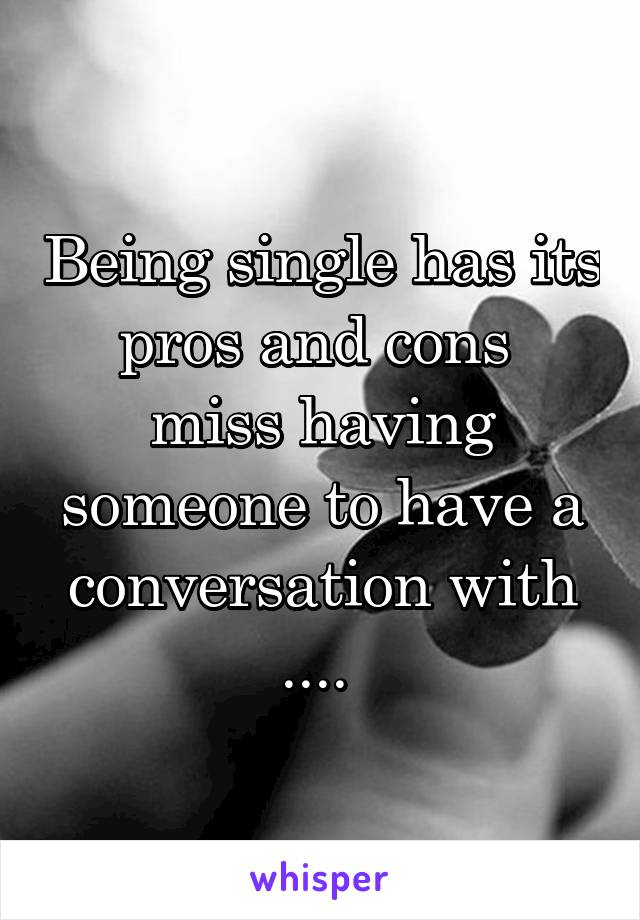 Being single has its pros and cons  miss having someone to have a conversation with ....