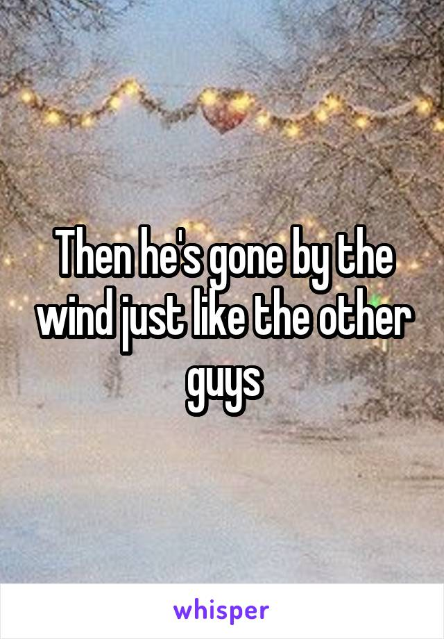 Then he's gone by the wind just like the other guys