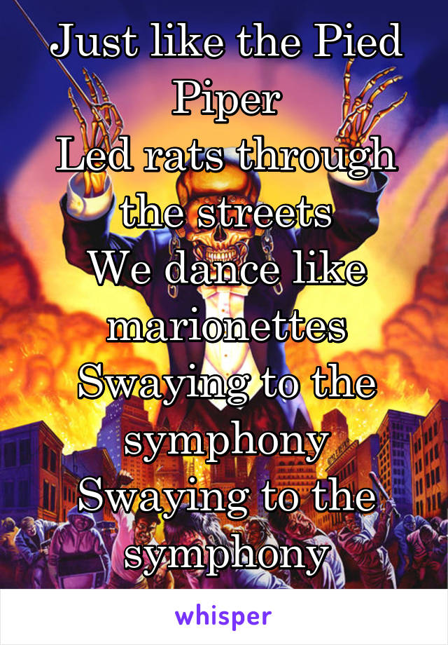 Just like the Pied Piper Led rats through the streets We dance like marionettes Swaying to the symphony Swaying to the symphony Of destruction