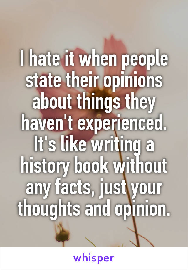 I hate it when people state their opinions about things they haven't experienced. It's like writing a history book without any facts, just your thoughts and opinion.