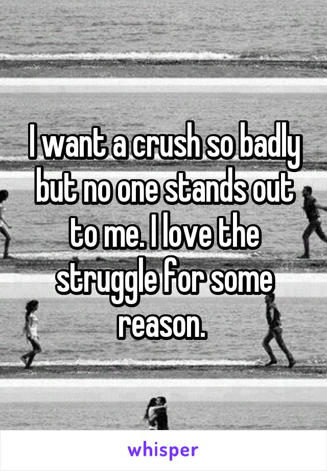 I want a crush so badly but no one stands out to me. I love the struggle for some reason.