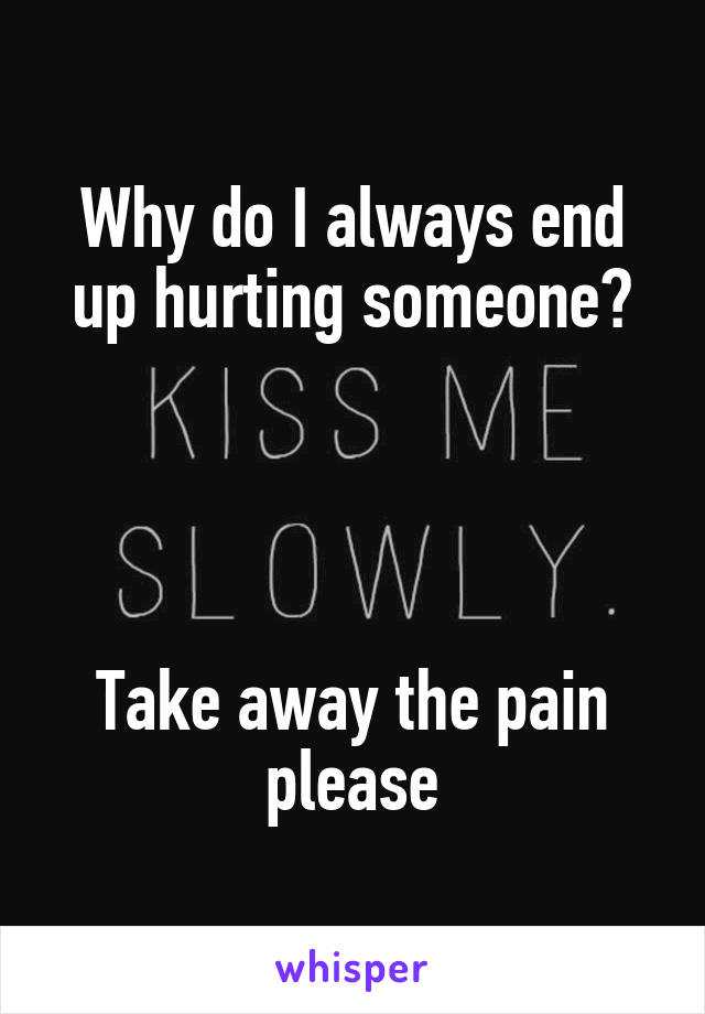 Why do I always end up hurting someone?     Take away the pain please