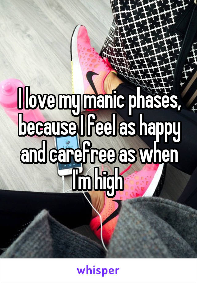 I love my manic phases, because I feel as happy and carefree as when I'm high