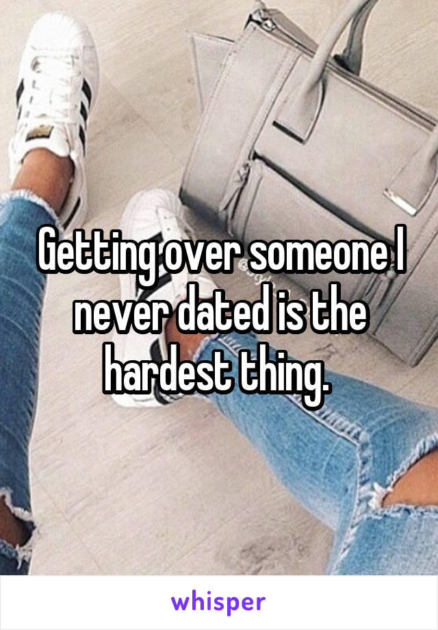 Getting over someone I never dated is the hardest thing.
