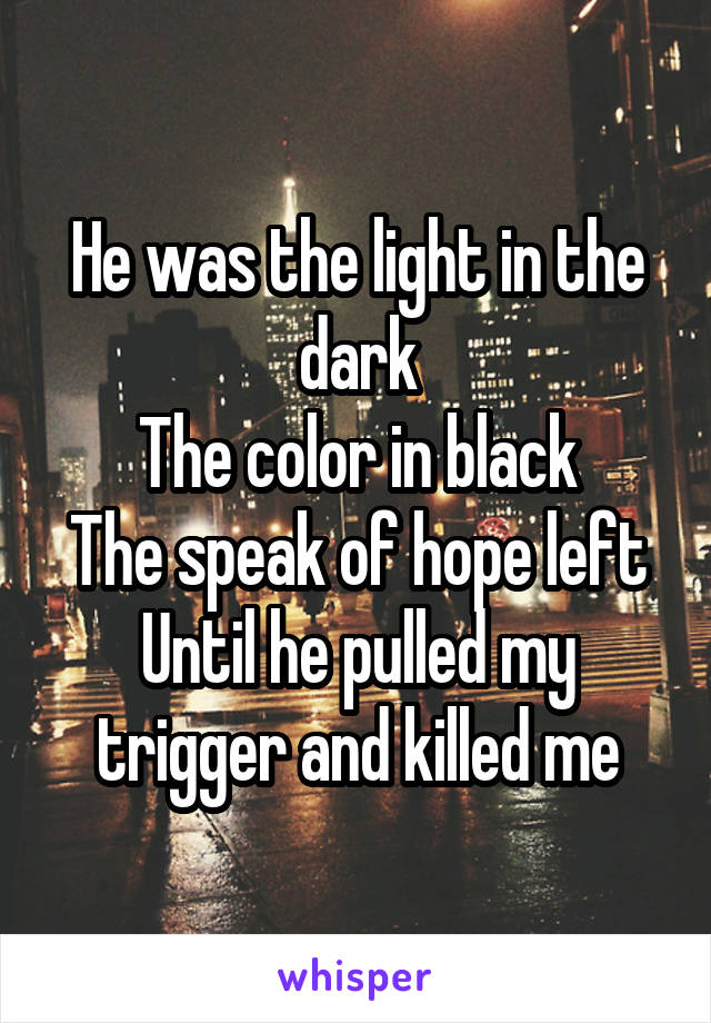 He was the light in the dark The color in black The speak of hope left Until he pulled my trigger and killed me