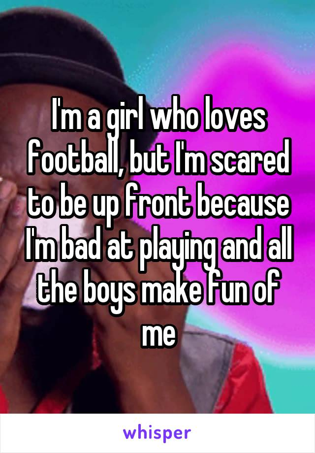 I'm a girl who loves football, but I'm scared to be up front because I'm bad at playing and all the boys make fun of me
