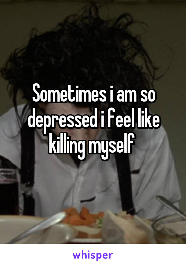 Sometimes i am so depressed i feel like killing myself