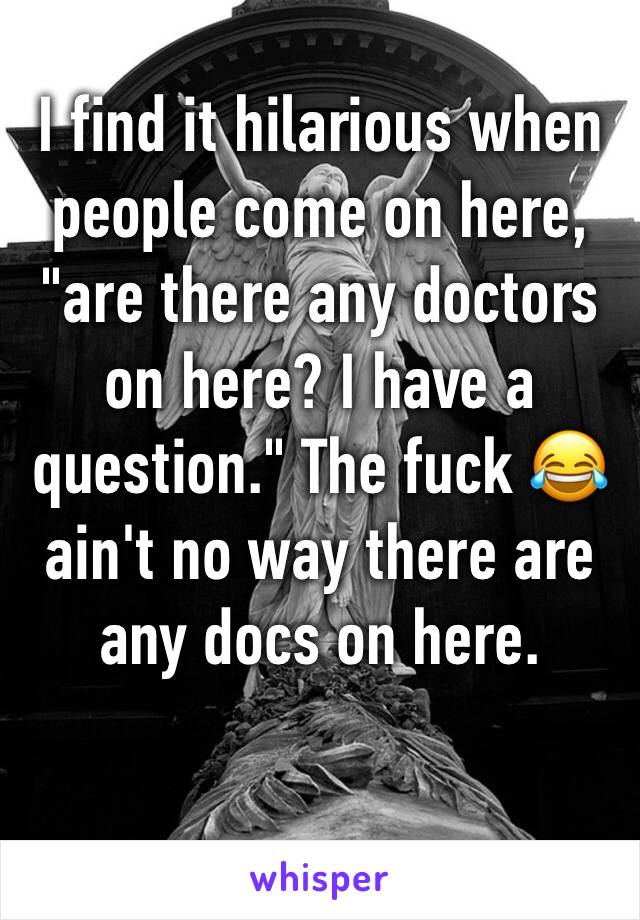 """I find it hilarious when people come on here, """"are there any doctors on here? I have a question."""" The fuck 😂 ain't no way there are any docs on here."""