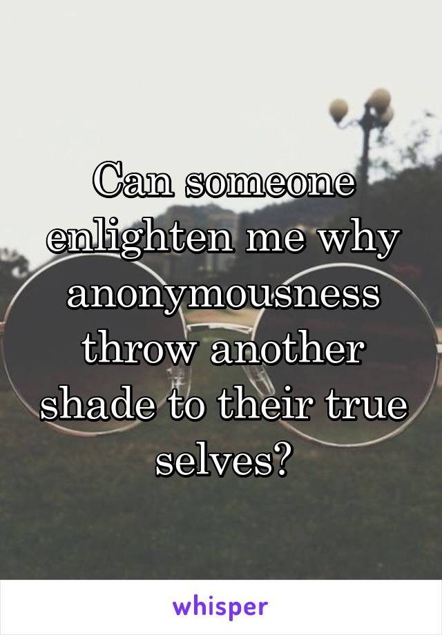 Can someone enlighten me why anonymousness throw another shade to their true selves?
