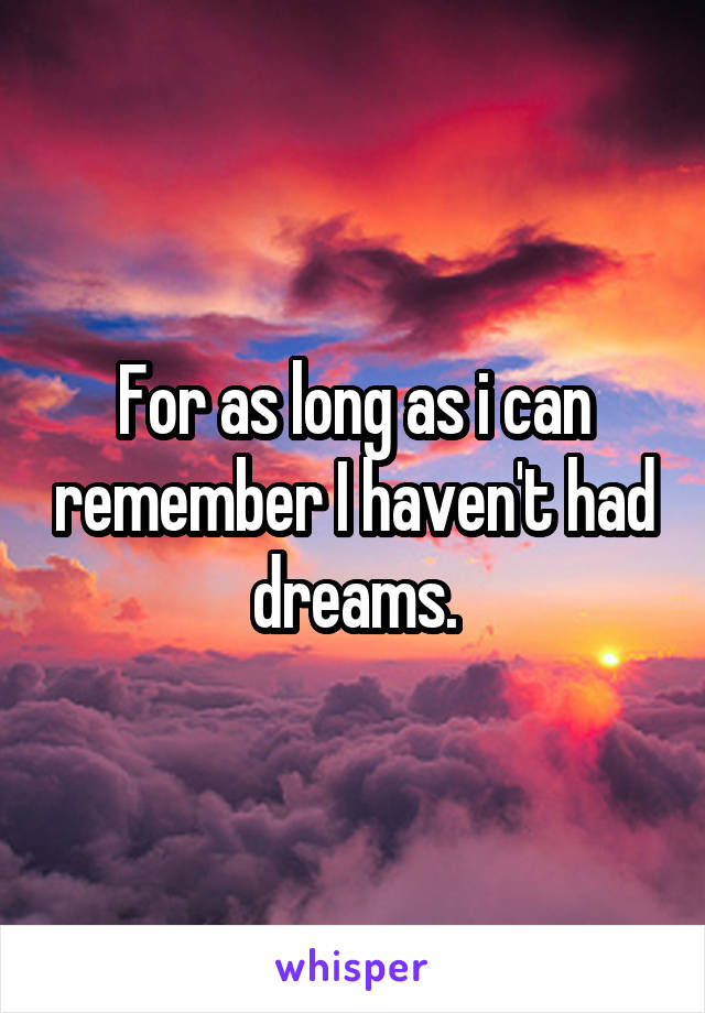 For as long as i can remember I haven't had dreams.