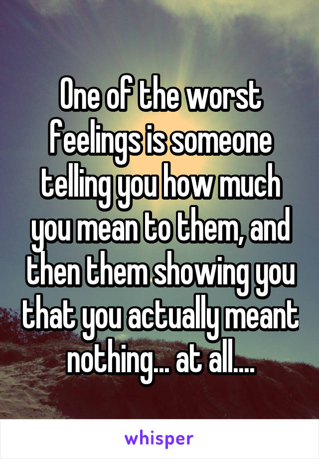 One of the worst feelings is someone telling you how much you mean to them, and then them showing you that you actually meant nothing... at all....