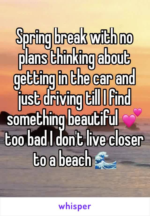 Spring break with no plans thinking about getting in the car and just driving till I find something beautiful 💕 too bad I don't live closer to a beach 🌊