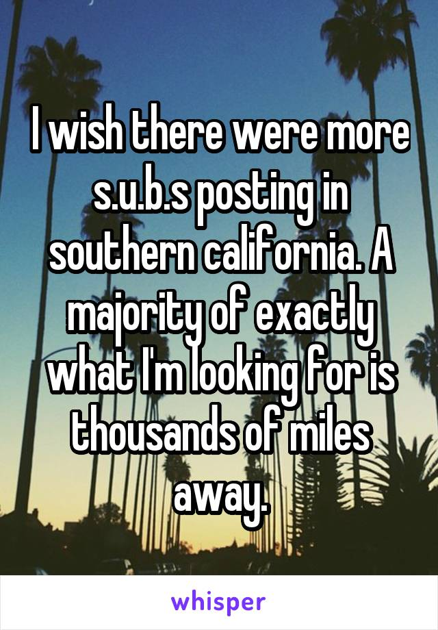 I wish there were more s.u.b.s posting in southern california. A majority of exactly what I'm looking for is thousands of miles away.