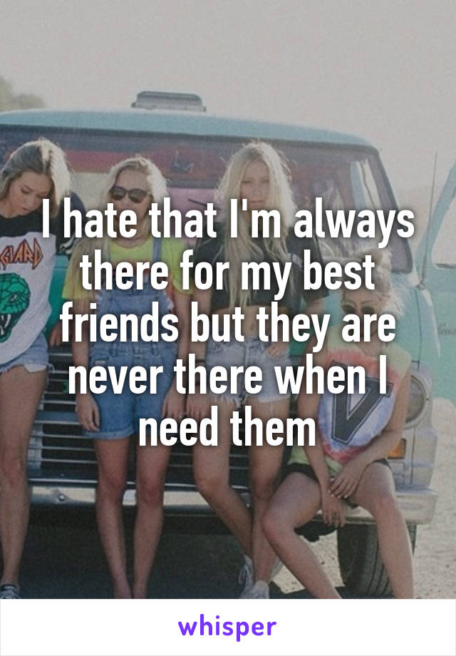 I hate that I'm always there for my best friends but they are never there when I need them