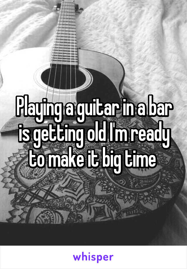 Playing a guitar in a bar is getting old I'm ready to make it big time