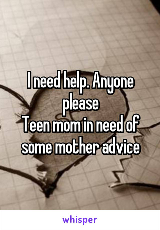 I need help. Anyone please Teen mom in need of some mother advice