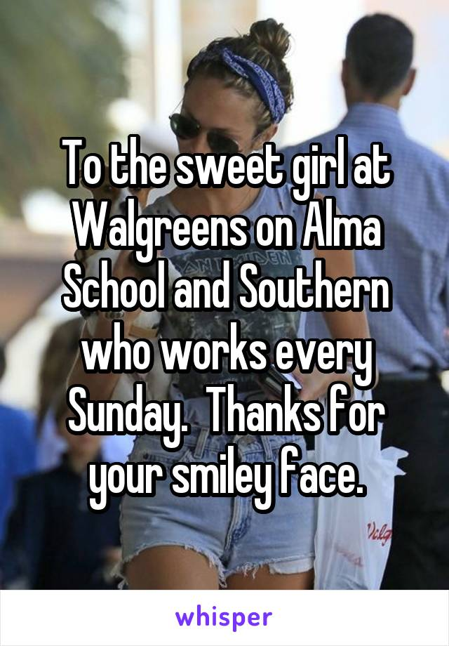 To the sweet girl at Walgreens on Alma School and Southern who works every Sunday.  Thanks for your smiley face.