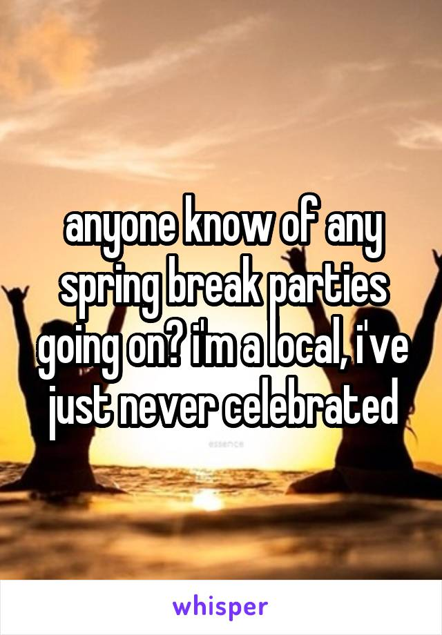 anyone know of any spring break parties going on? i'm a local, i've just never celebrated