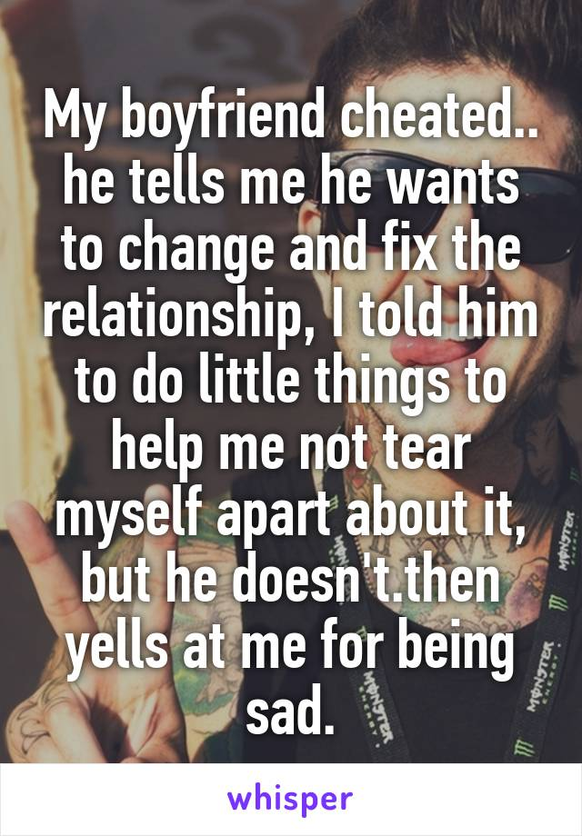 My boyfriend cheated.. he tells me he wants to change and fix the relationship, I told him to do little things to help me not tear myself apart about it, but he doesn't.then yells at me for being sad.