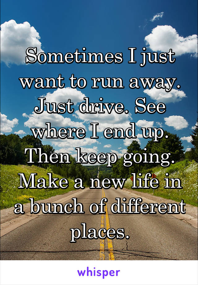 Sometimes I just want to run away. Just drive. See where I end up. Then keep going. Make a new life in a bunch of different places.